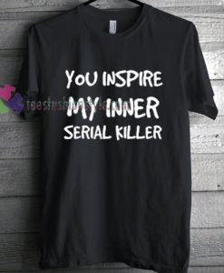 You Inspire My Inner Serial Killer T-shirt gift