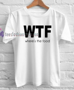 wtf where's the food Tshirt gift