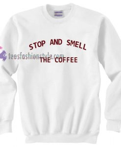 Stop and smell the coffee Sweatshirt gift cool tee shirts