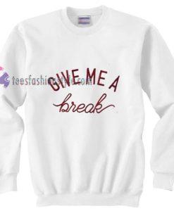 Give me a break Sweatshirt