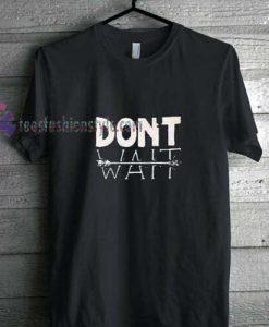 Dont Wait t shirt