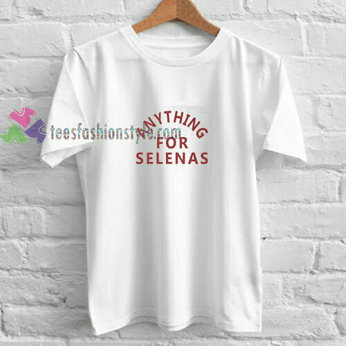 Anything for Selena t shirt