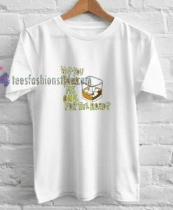 Will You Pour Me t shirt