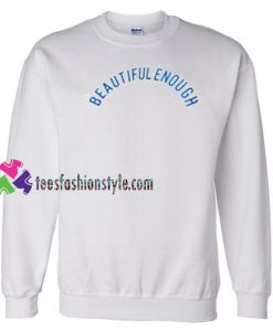 Beautiful Enough Sweatshirt Gift sweater adult unisex cool tee shirts