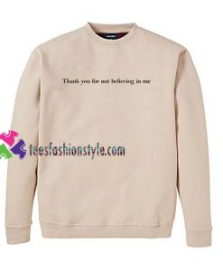 Thank You For Not Believing In Me Sweatshirt Gift sweater adult unisex cool tee shirts