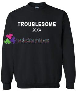 Troublesome 20xx Sweatshirt Gift sweater adult unisex cool tee shirts