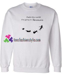 Fuck This World I'm Going To Neverland Sweatshirt Gift sweater adult unisex cool tee shirts