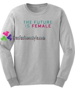 The Future Is Female Sweatshirt Gift sweater adult unisex cool tee shirts