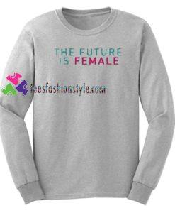 The Future Is Female Sweatshirt Gift sweater adult unisex cool tee shirts