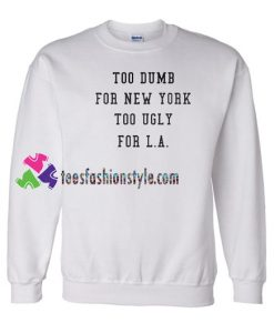 Too Dumb for New York too ugly for LA Sweatshirt Gift sweater adult unisex cool tee shirts