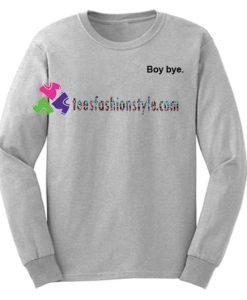 Boy Bye Sweatshirt Gift sweater adult unisex cool tee shirts