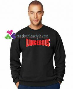 Dangerous Sweatshirt Gift sweater adult unisex cool tee shirts