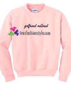 Girlfriend Material Sweatshirt Gift sweater adult unisex cool tee shirts
