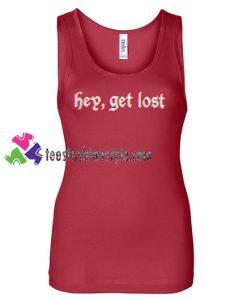 Hey Get Lost Tanktop gift tanktop shirt unisex custom clothing Size S-3XL