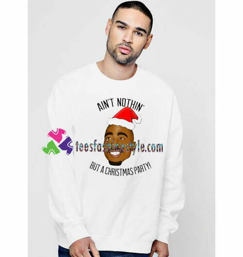 Aint Nothing But a Christmas Party Sweatshirt Funny Tupac Christmas Sweatshirts Gift sweater adult unisex cool tee shirts