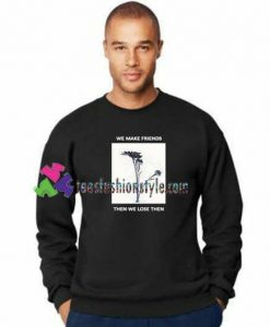 We Make Friends Then We Lose Them Sweatshirt Gift sweater adult unisex cool tee shirts