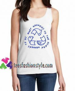 What Happens to the Ocean Happens to Us Tanktop gift tanktop shirt unisex custom clothing Size S-3XL