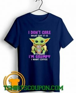 Baby Yoda I dont care what day it is its early Im grumpy I want coffee shirts