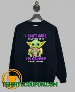 Baby Yoda I dont care what day it is its early Im grumpy Sweatshirt