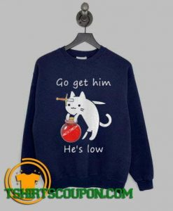 Cat Go Get Him Hes Low Sweatshirt By Tshirtscoupon.com
