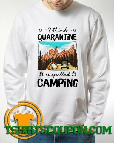 I think quarantine spelled camping Sweatshirt By Tshirtscoupon.com