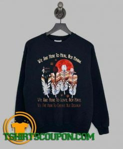 We Are Here To Heal Not Harm We Are Here To Love Not Hate Sweatshirt