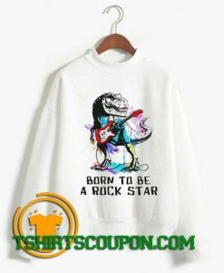 Dinosaurs Born To Be A Rockstar Sweatshirt