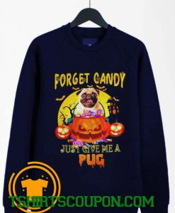 Forget candy just give me a pug halloween Sweatshirt