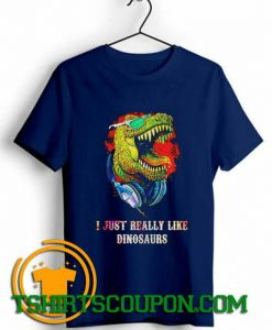 I just really like dinosaurs Unique trends tees shirts By Tshirtscoupon.com