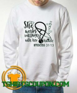 She works willingly with her hands Nurses Sweatshirt